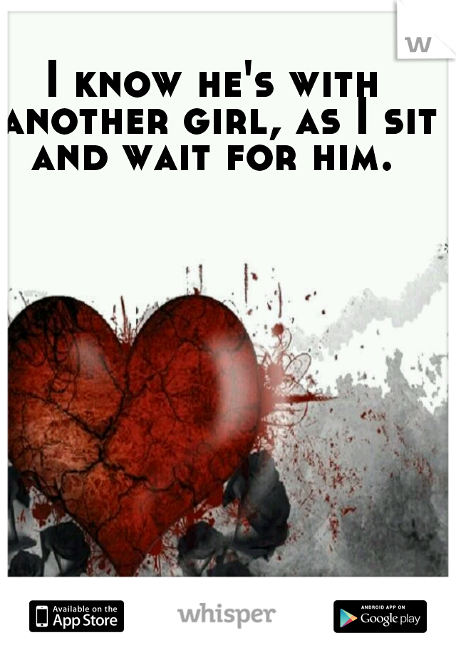 I know he's with another girl, as I sit and wait for him.