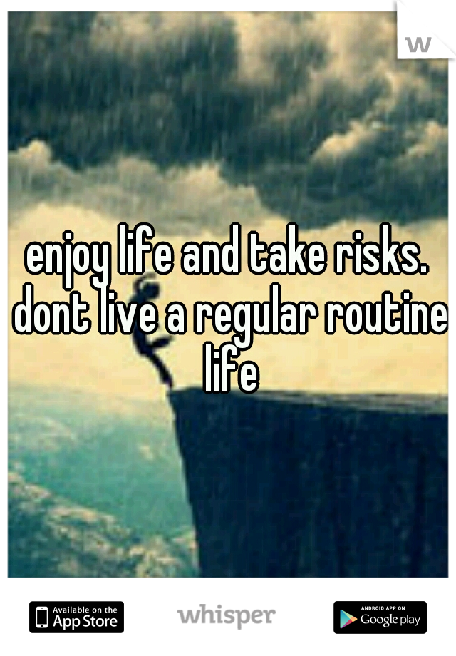 enjoy life and take risks. dont live a regular routine life
