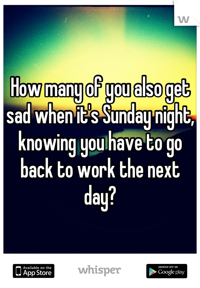 How many of you also get sad when it's Sunday night, knowing you have to go back to work the next day?