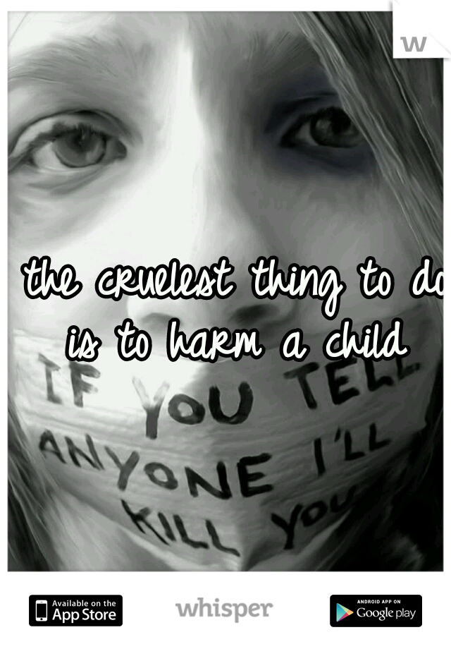 the cruelest thing to do is to harm a child