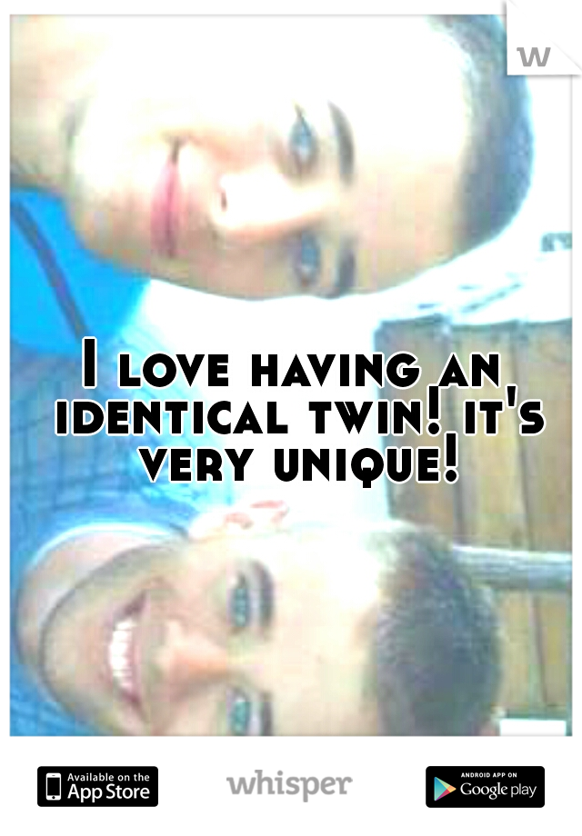 I love having an identical twin! it's very unique!