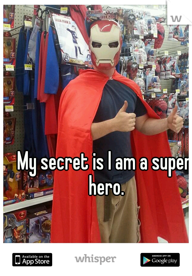 My secret is I am a super hero.