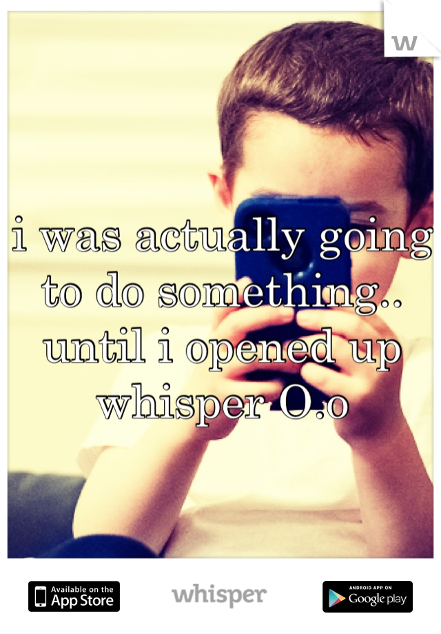 i was actually going to do something.. until i opened up whisper O.o