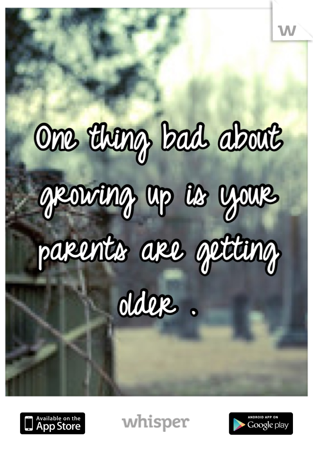 One thing bad about growing up is your parents are getting older .