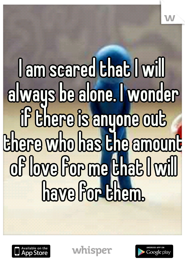 I am scared that I will always be alone. I wonder if there is anyone out there who has the amount of love for me that I will have for them.