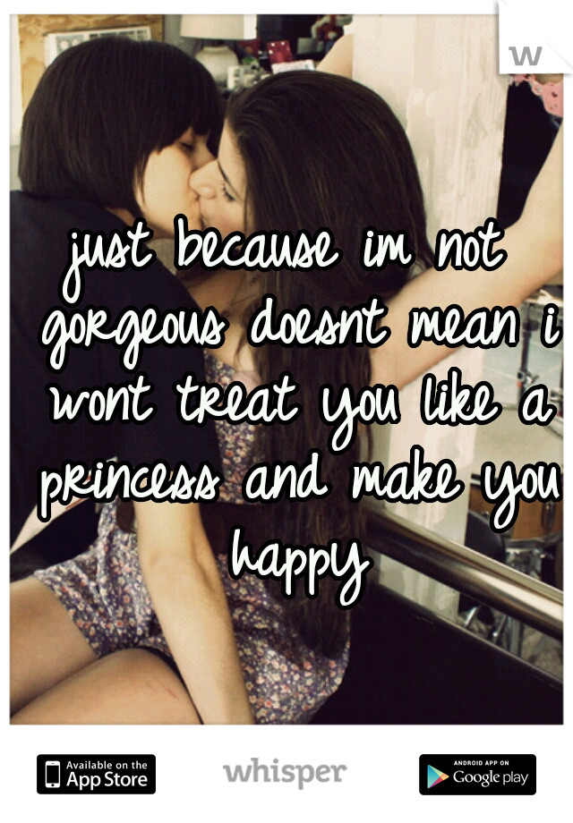 just because im not gorgeous doesnt mean i wont treat you like a princess and make you happy