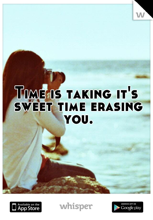 Time is taking it's sweet time erasing you.