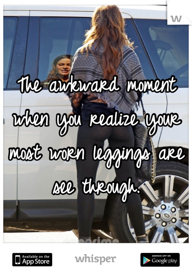The awkward moment when you realize your most worn leggings are see through.