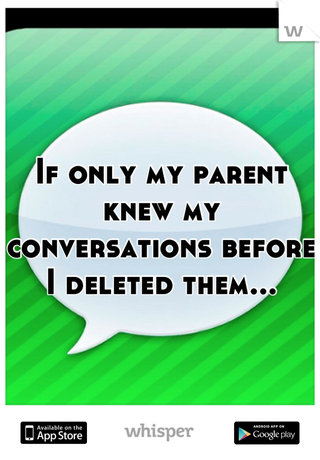 If only my parent knew my conversations before I deleted them...