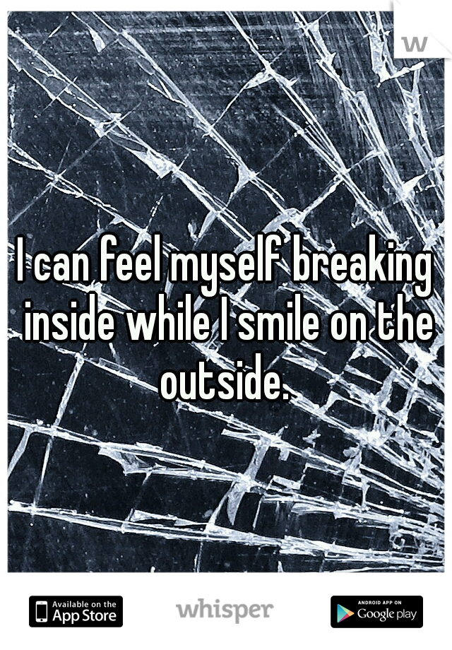 I can feel myself breaking inside while I smile on the outside.
