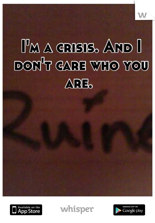 I'm a crisis. And I don't care who you are.