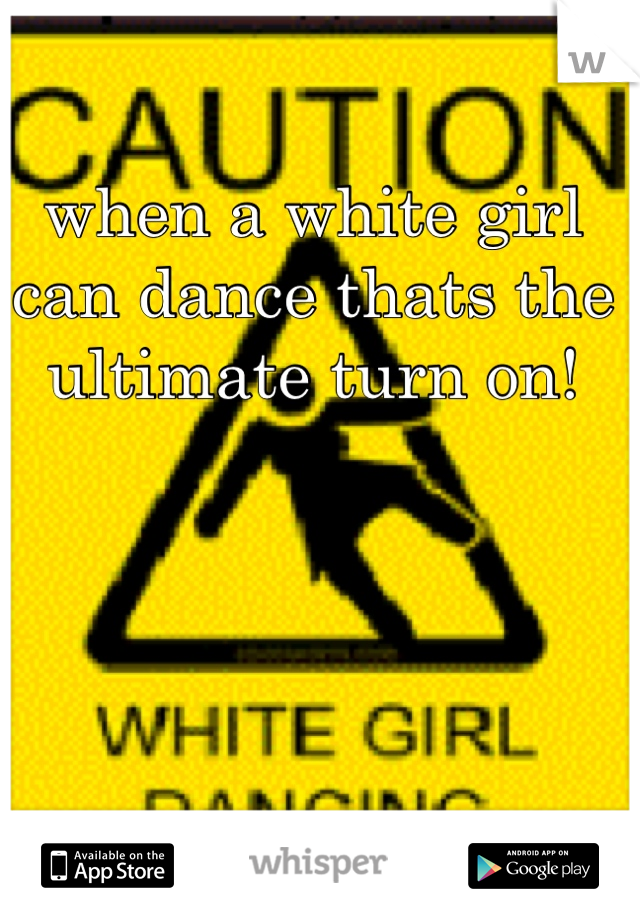 when a white girl can dance thats the ultimate turn on!