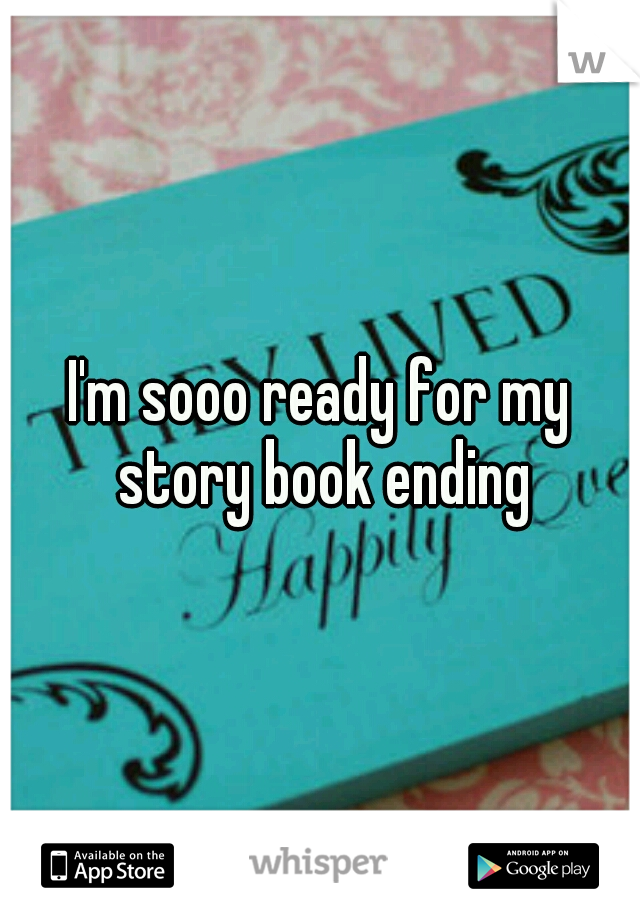 I'm sooo ready for my story book ending