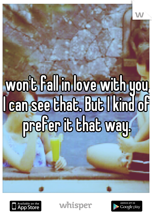 I won't fall in love with you, I can see that. But I kind of prefer it that way.