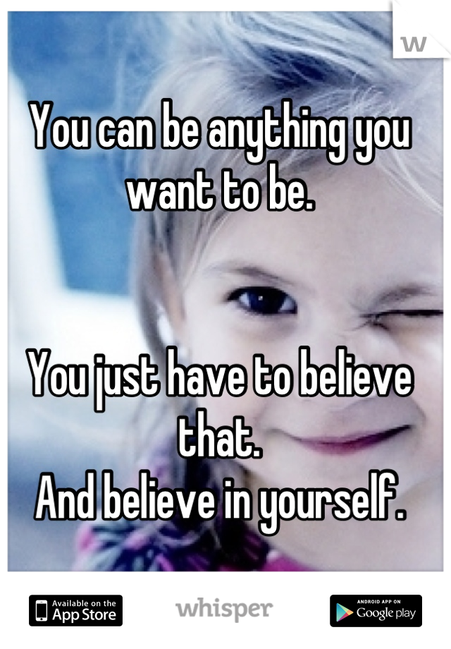 You can be anything you want to be.   You just have to believe that. And believe in yourself.