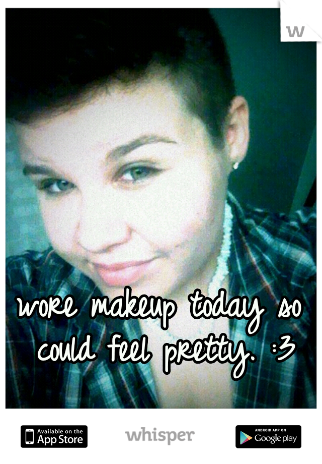 I wore makeup today so I could feel pretty. :3