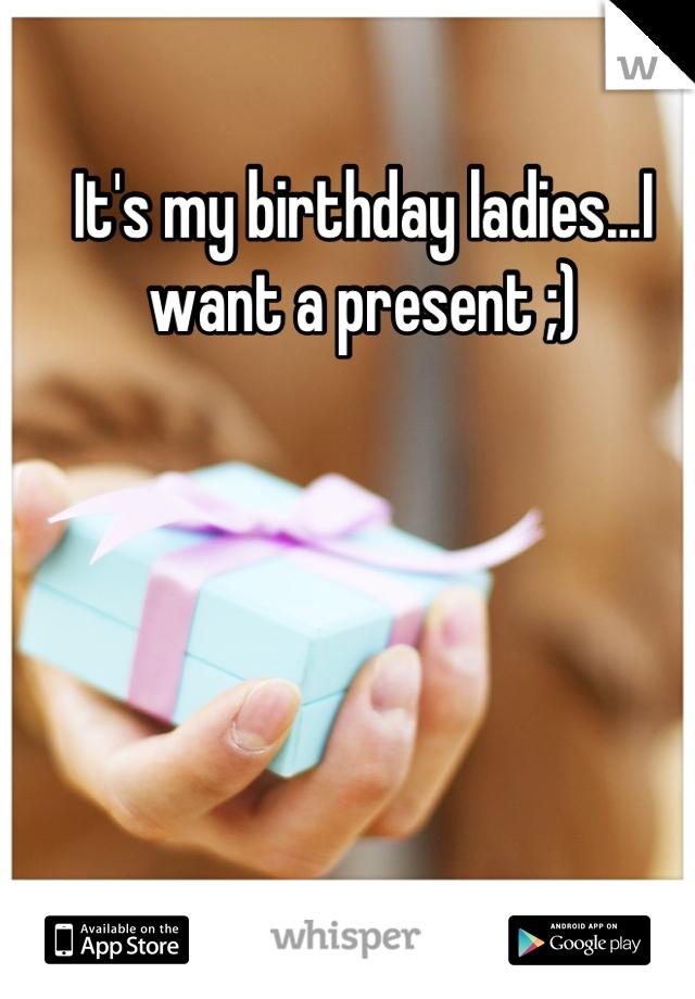 It's my birthday ladies...I want a present ;)