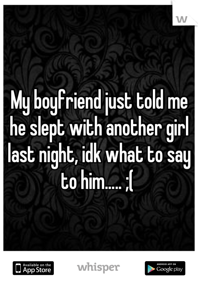 My boyfriend just told me he slept with another girl last night, idk what to say to him..... ;(