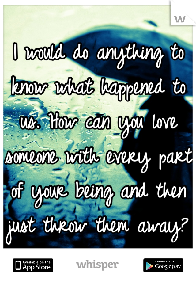 I would do anything to know what happened to us. How can you love someone with every part of your being and then just throw them away?