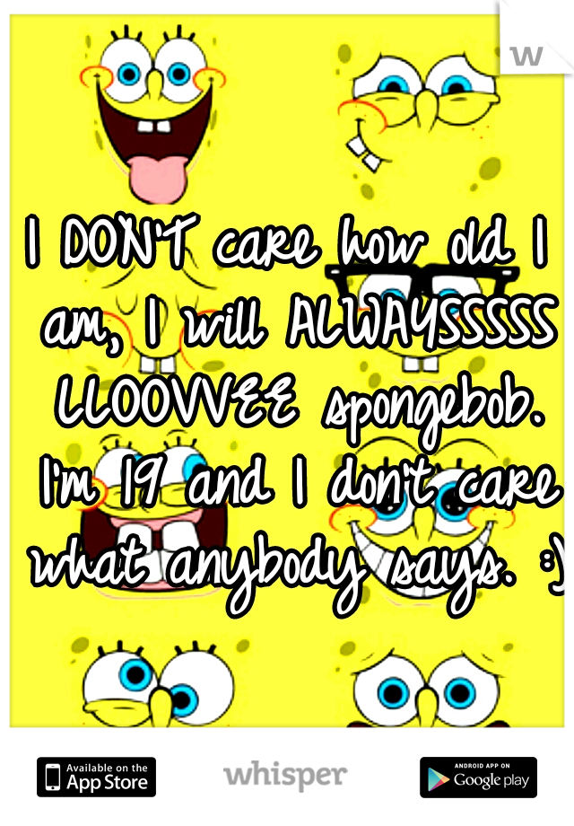 I DON'T care how old I am, I will ALWAYSSSSS LLOOVVEE spongebob. I'm 19 and I don't care what anybody says. :)