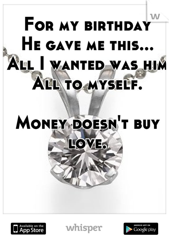 For my birthday He gave me this... All I wanted was him  All to myself.  Money doesn't buy love.