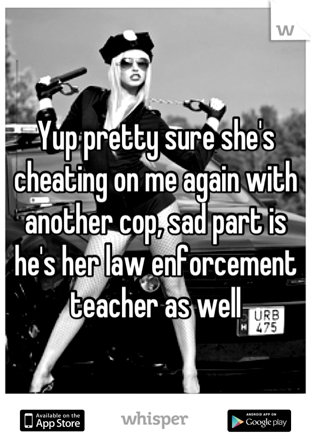 Yup pretty sure she's cheating on me again with another cop, sad part is he's her law enforcement teacher as well