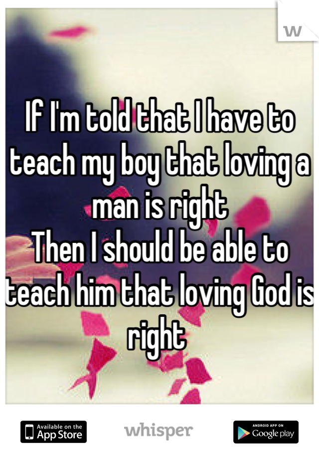 If I'm told that I have to teach my boy that loving a man is right  Then I should be able to teach him that loving God is right