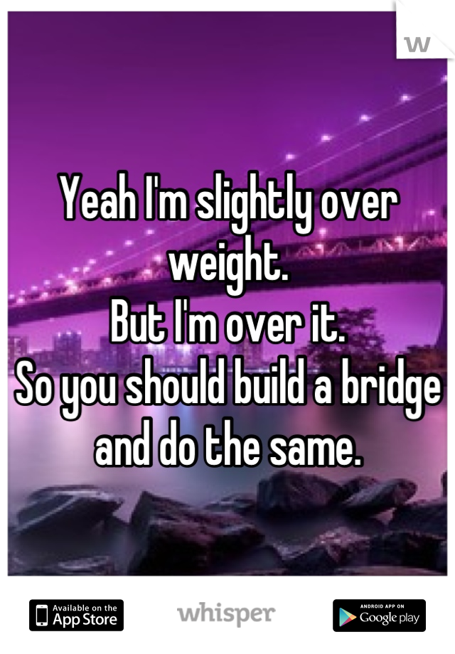Yeah I'm slightly over weight. But I'm over it. So you should build a bridge and do the same.