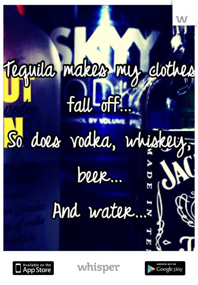 Tequila makes my clothes fall off... So does vodka, whiskey, beer... And water...