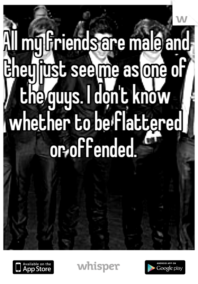 All my friends are male and they just see me as one of the guys. I don't know whether to be flattered or offended.
