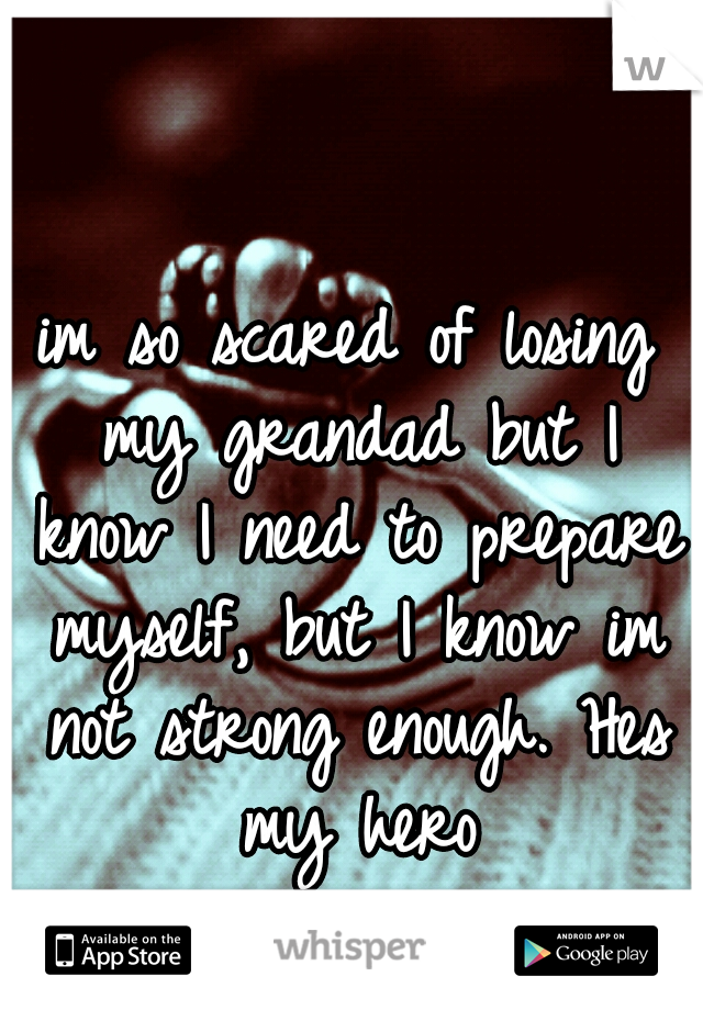 im so scared of losing my grandad but I know I need to prepare myself, but I know im not strong enough. Hes my hero
