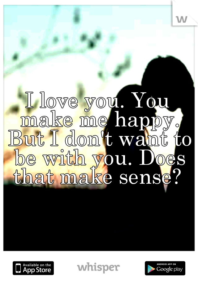I love you. You make me happy. But I don't want to be with you. Does that make sense?
