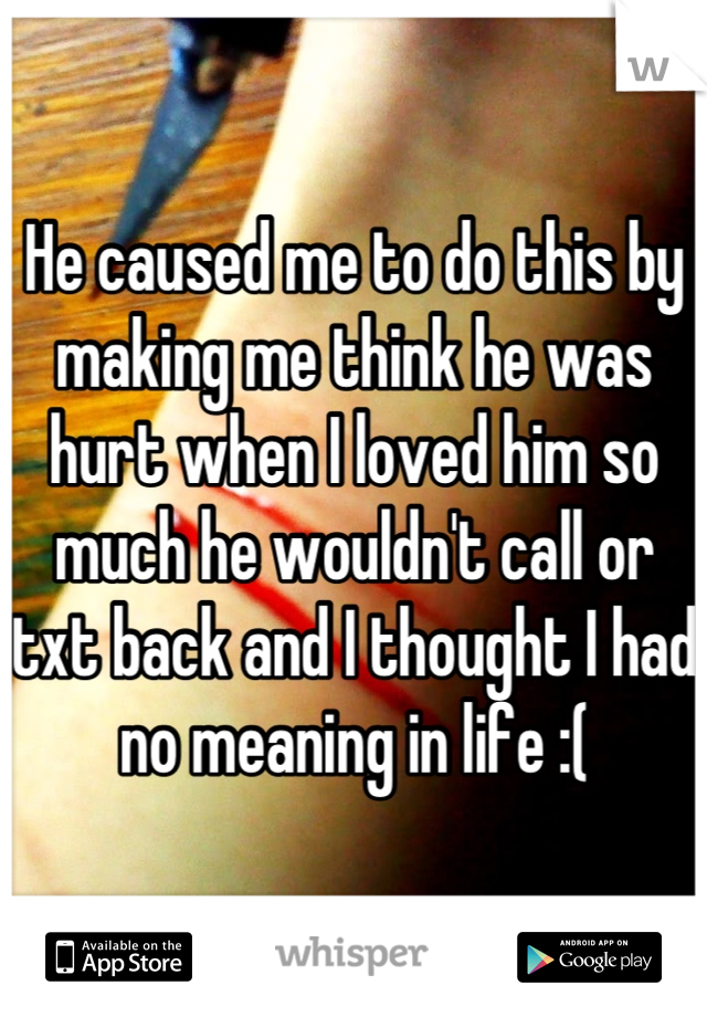 He caused me to do this by making me think he was hurt when I loved him so much he wouldn't call or txt back and I thought I had no meaning in life :(