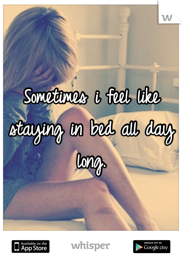 Sometimes i feel like staying in bed all day long.