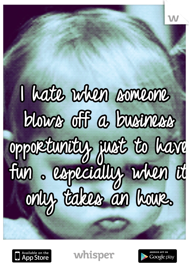I hate when someone blows off a business opportunity just to have fun . especially when it only takes an hour.