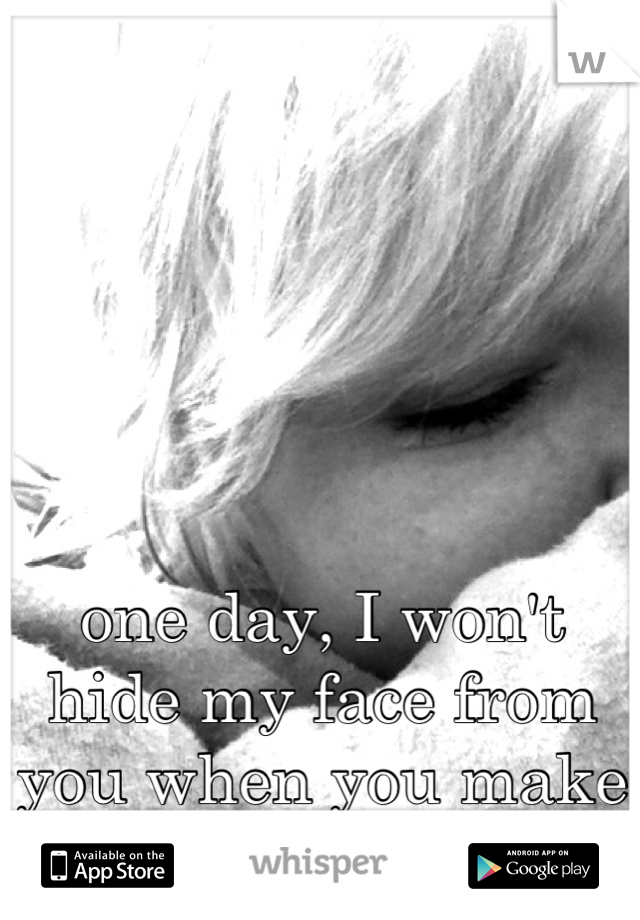 one day, I won't hide my face from you when you make me blush.