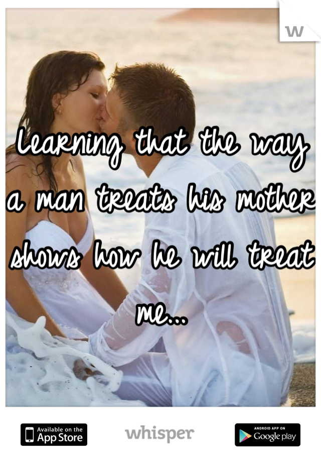 Learning that the way a man treats his mother shows how he will treat me...