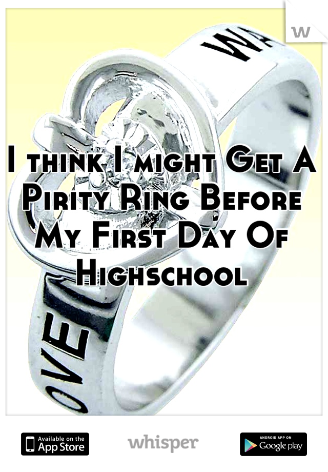 I think I might Get A Pirity Ring Before My First Day Of Highschool