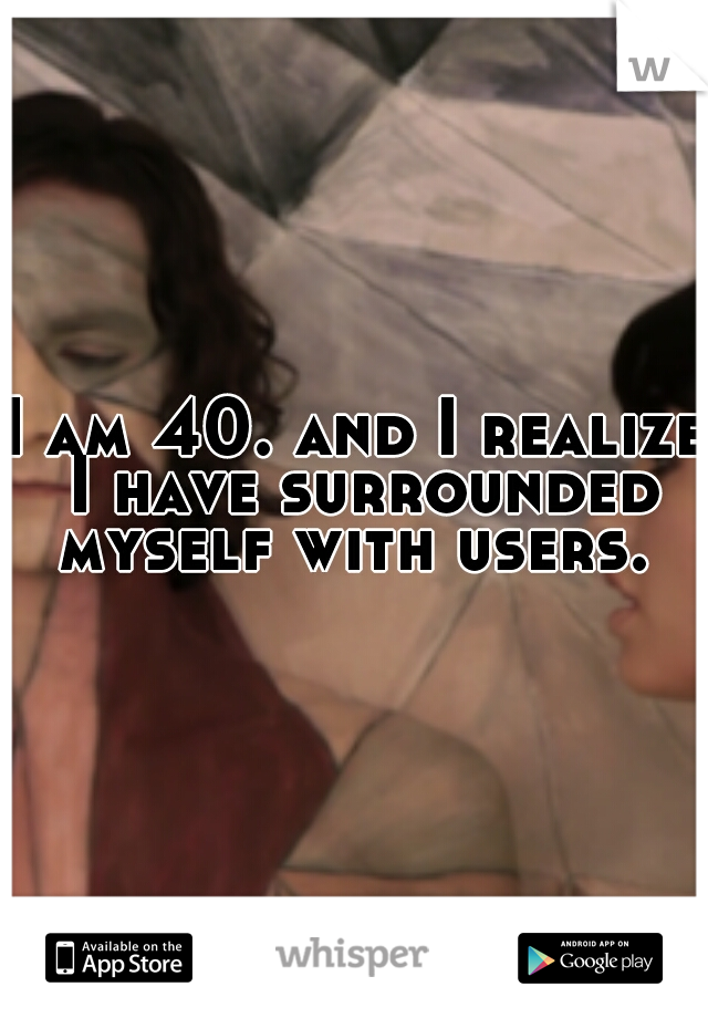 I am 40. and I realize I have surrounded myself with users.