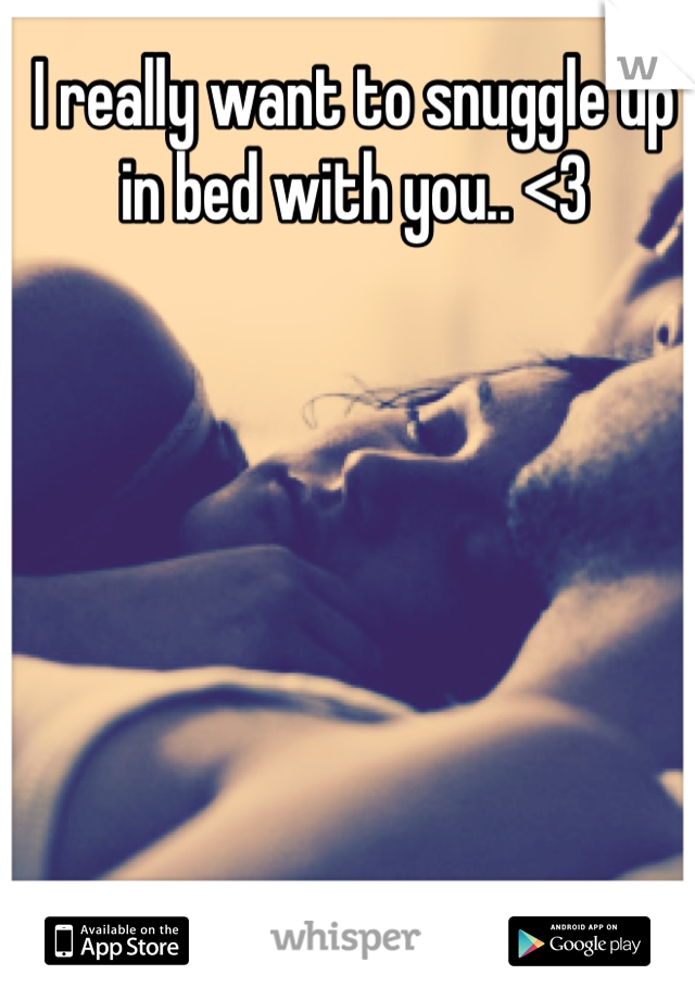 I really want to snuggle up in bed with you.. <3