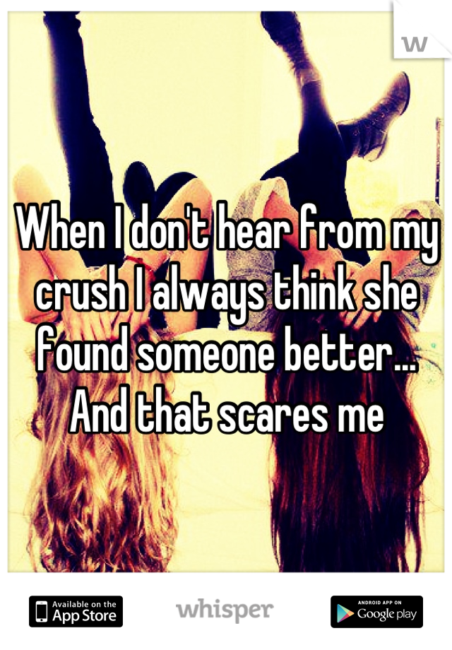When I don't hear from my crush I always think she found someone better... And that scares me