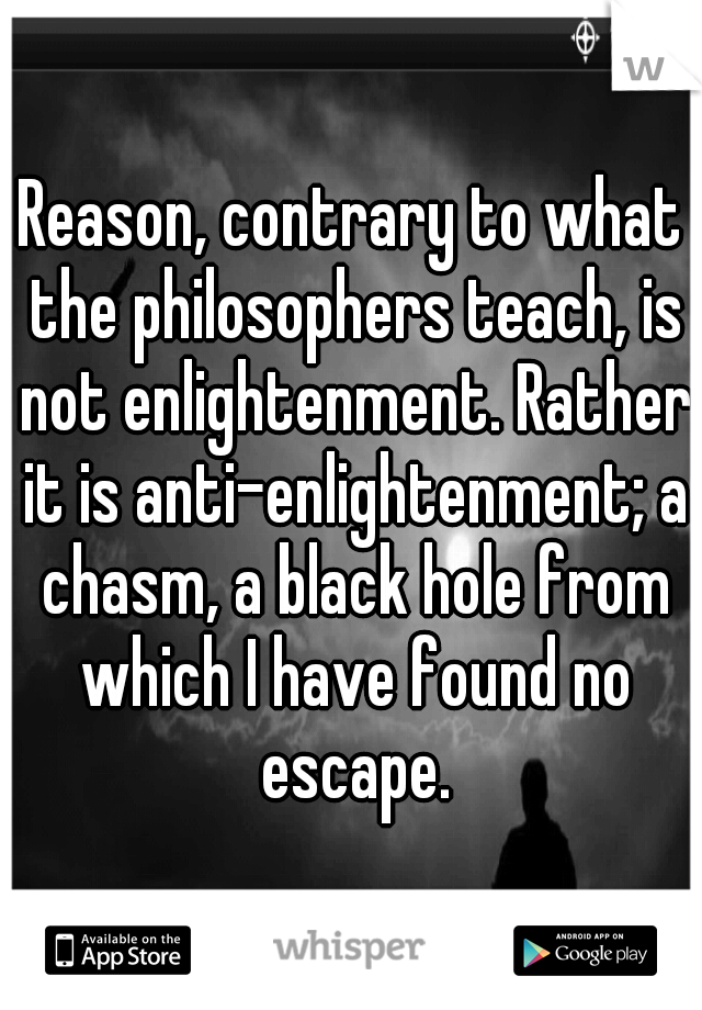 Reason, contrary to what the philosophers teach, is not enlightenment. Rather it is anti-enlightenment; a chasm, a black hole from which I have found no escape.