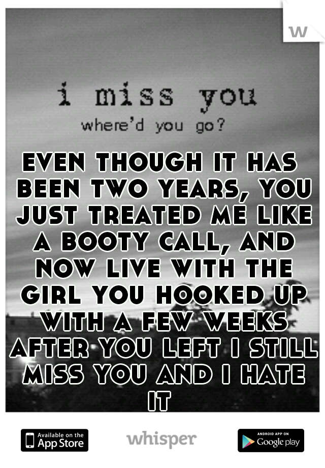 even though it has been two years, you just treated me like a booty call, and now live with the girl you hooked up with a few weeks after you left i still miss you and i hate it