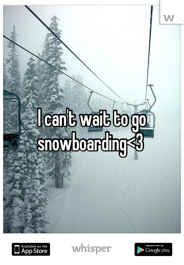 I can't wait to go snowboarding<3