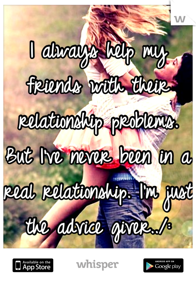 I always help my friends with their relationship problems. But I've never been in a real relationship. I'm just the advice giver../: