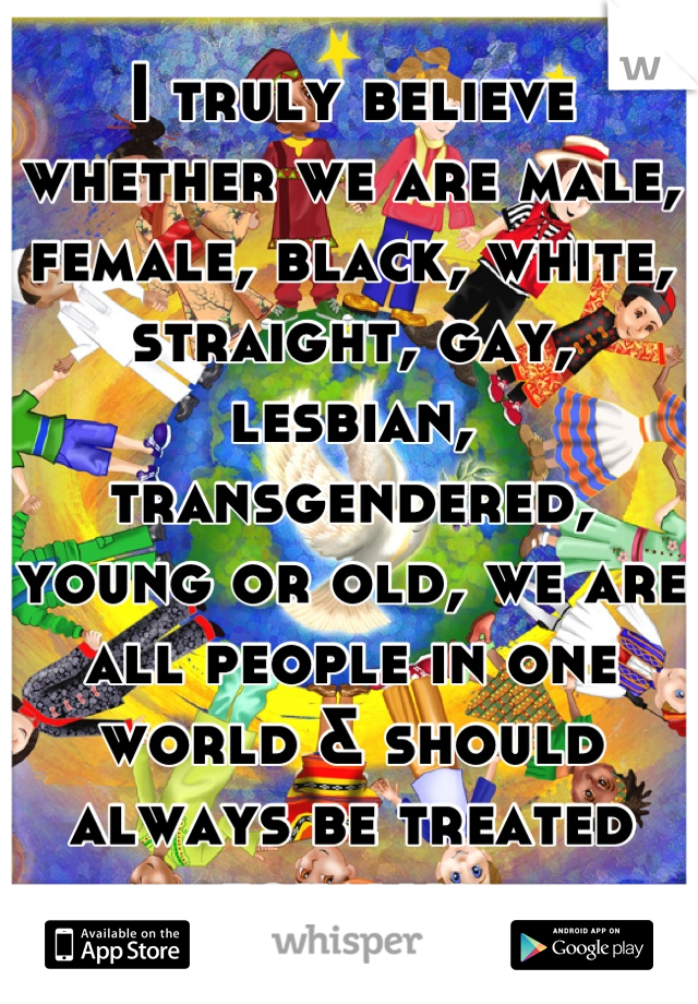 I truly believe whether we are male, female, black, white, straight, gay, lesbian, transgendered, young or old, we are all people in one world & should always be treated equally.