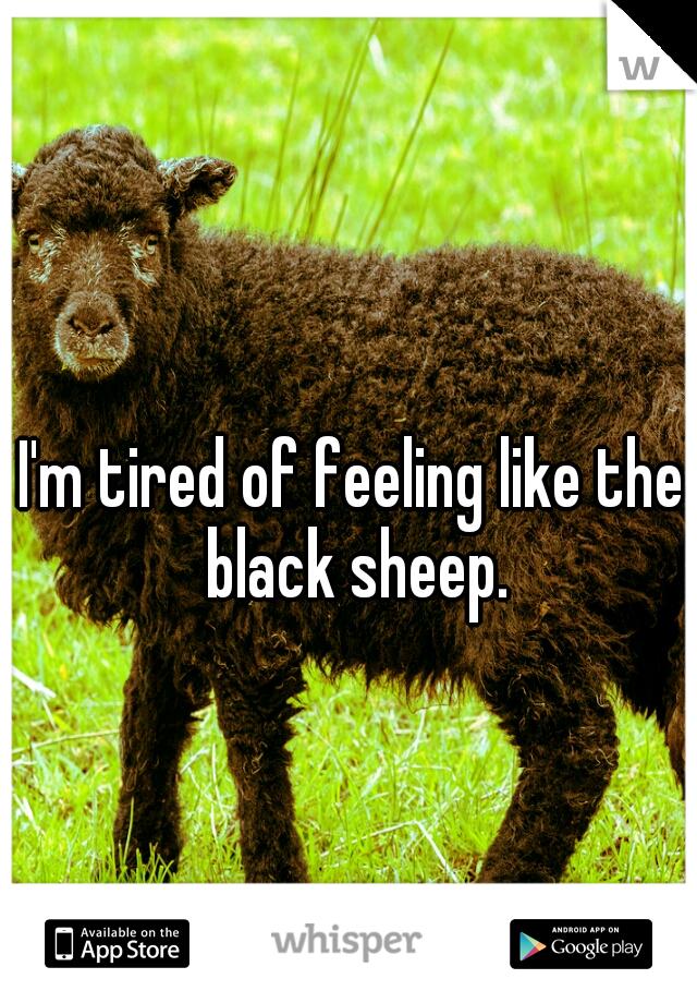 I'm tired of feeling like the black sheep.