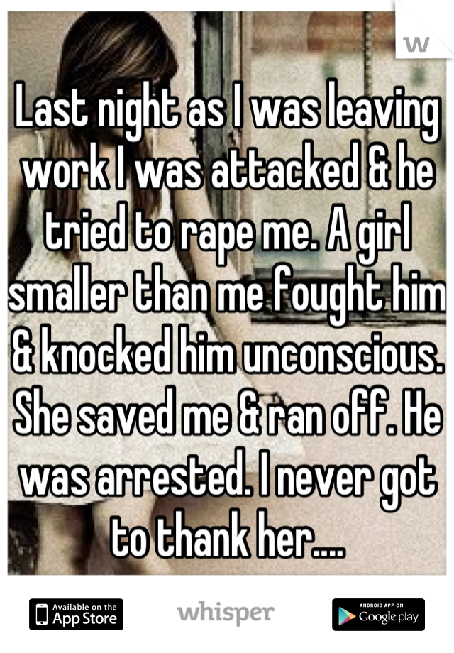 Last night as I was leaving work I was attacked & he tried to rape me. A girl smaller than me fought him & knocked him unconscious. She saved me & ran off. He was arrested. I never got to thank her....