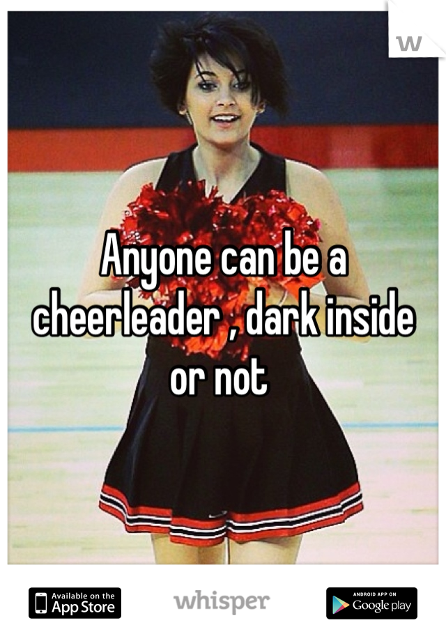 Anyone can be a cheerleader , dark inside  or not