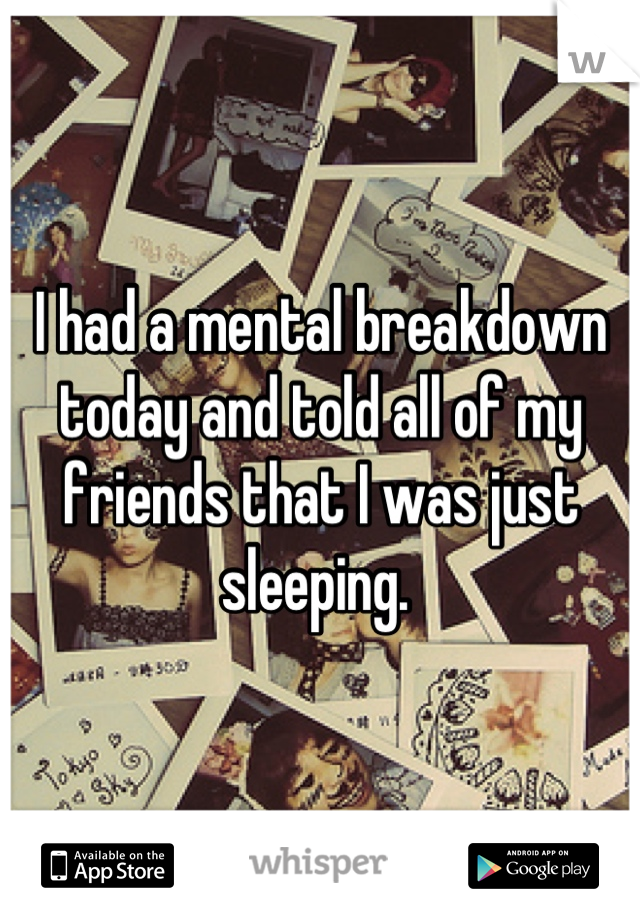 I had a mental breakdown today and told all of my friends that I was just sleeping.